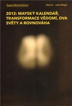 2012: Mayský kalendář, transformace vědomí, dva světy a rovnováha - Zuzana Marie Kostičová