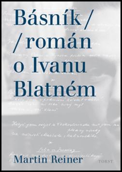 Básník román o Ivanu Blatném - Martin Reiner