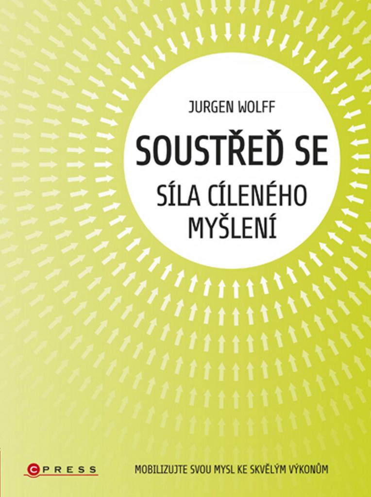 Soustřeď se Síla cíleného myšlení - Jürgen Wolf