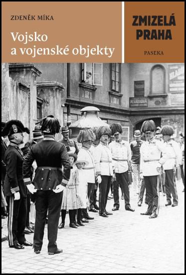 Zmizelá Praha Vojsko a vojenské objekty - Zdeněk Míka