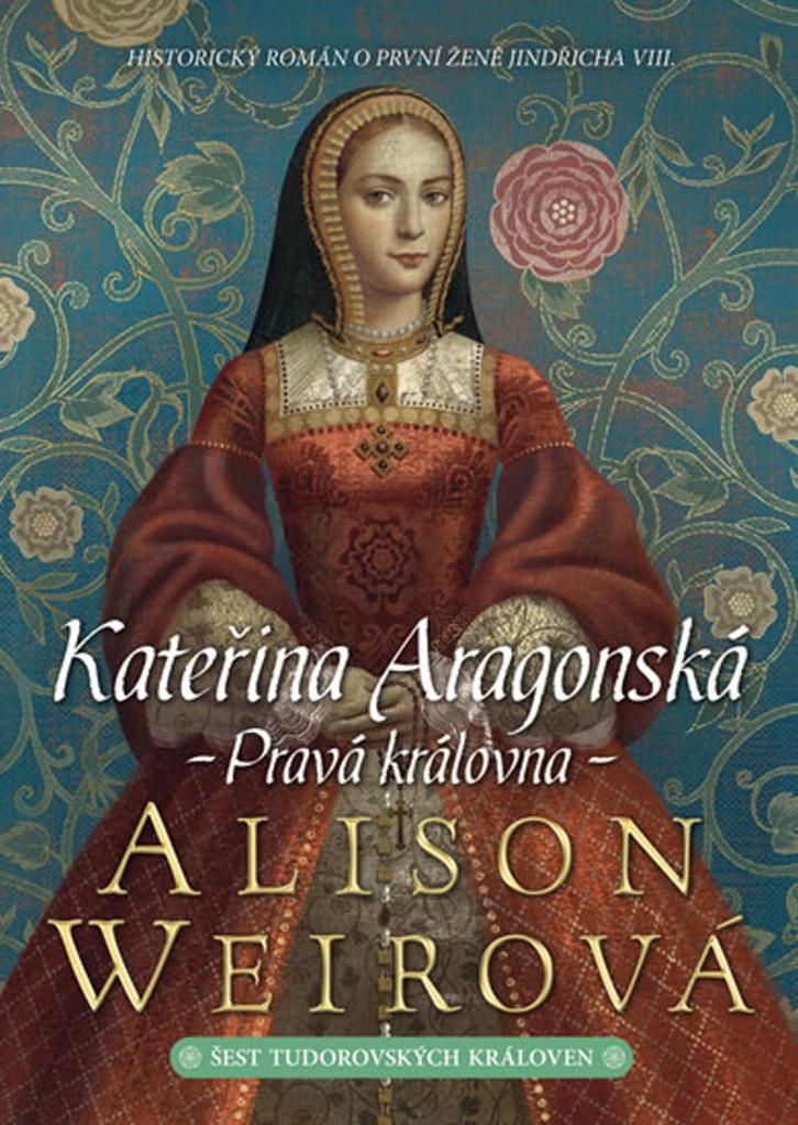 Kateřina Aragonská Pravá královna - Alison Weirová