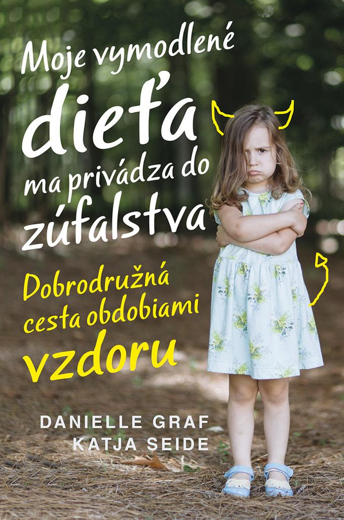 Moje vymodlené dieťa ma privádza do zúfalstva - Danielle Graf, Katja Seide