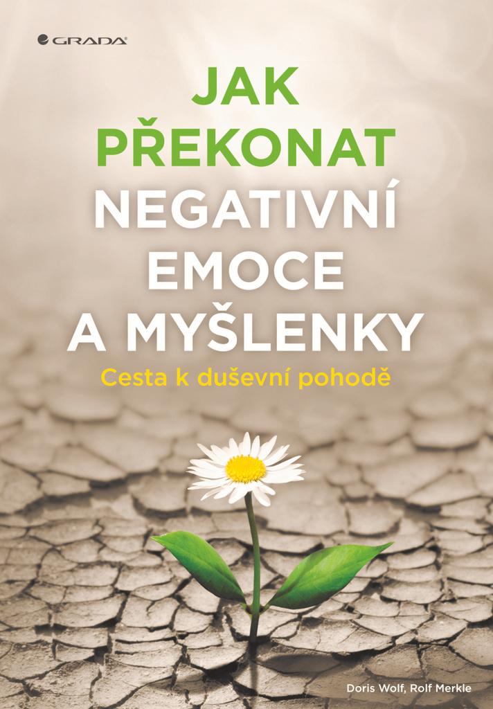 Jak překonat negativní emoce a myšlenky - Rolf Merkle, Doris Wolf