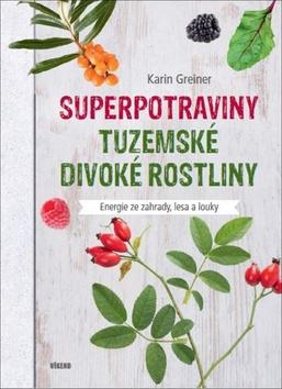 Superpotraviny Tuzemské divoké rostliny - Karin Greinerová