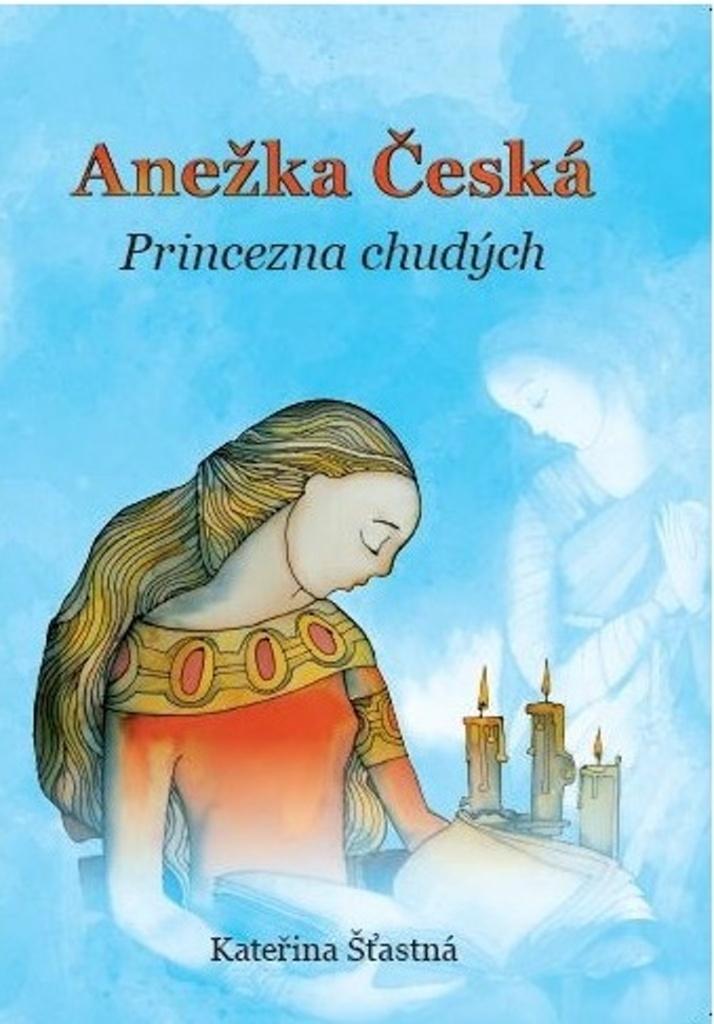 Anežka Česká Princezna chudých - Kateřina Šťastná