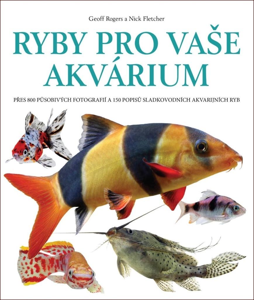 Ryby pro vaše akvárium - Geoff Rogers, Nick Fletcher